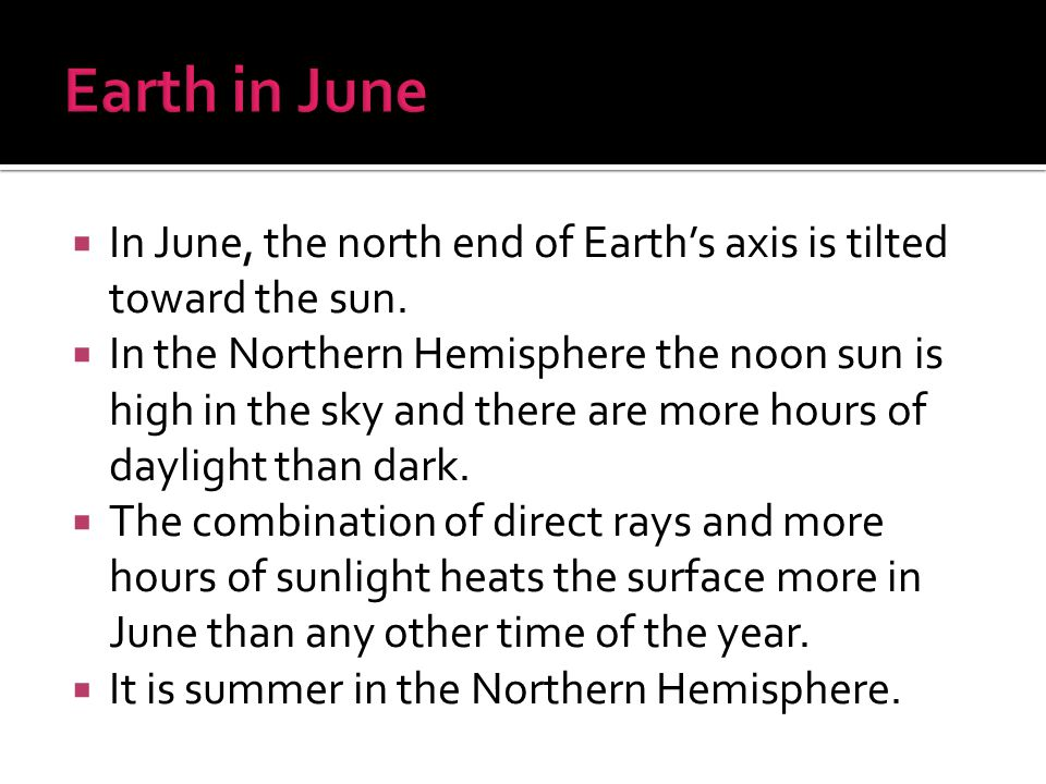 Earth in June In June, the north end of Earth's axis is tilted toward the sun.