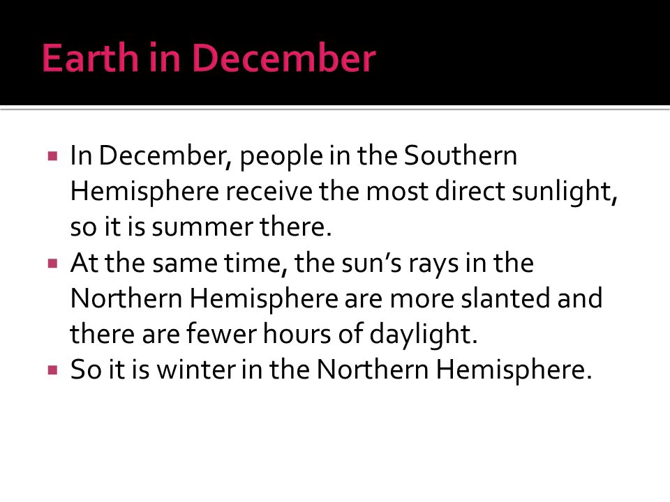 Earth in December In December, people in the Southern Hemisphere receive the most direct sunlight, so it is summer there.