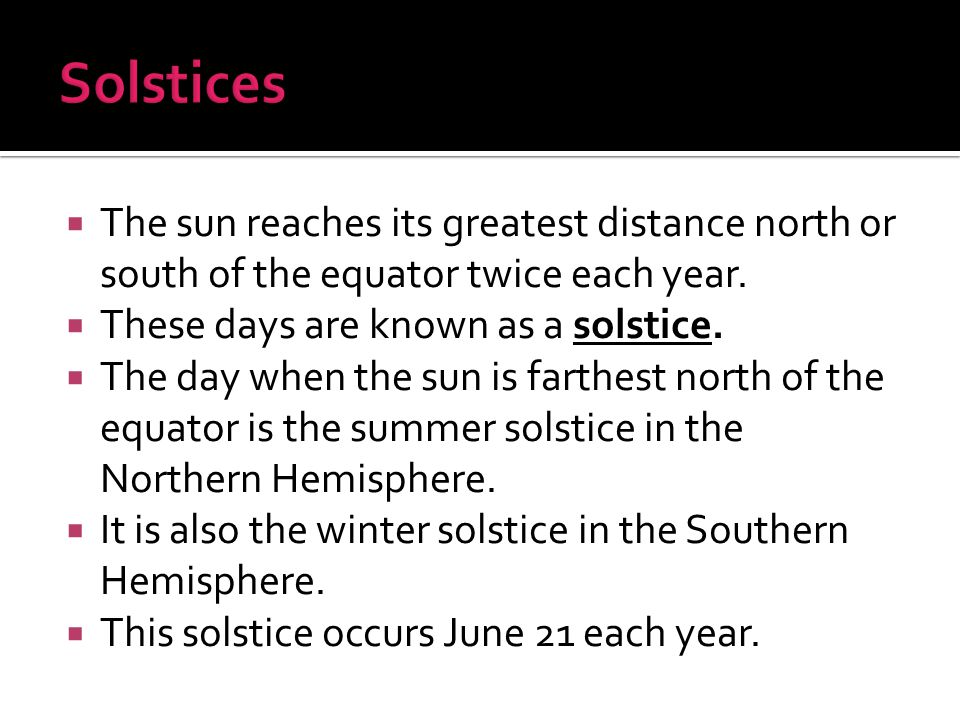 Solstices The sun reaches its greatest distance north or south of the equator twice each year. These days are known as a solstice.
