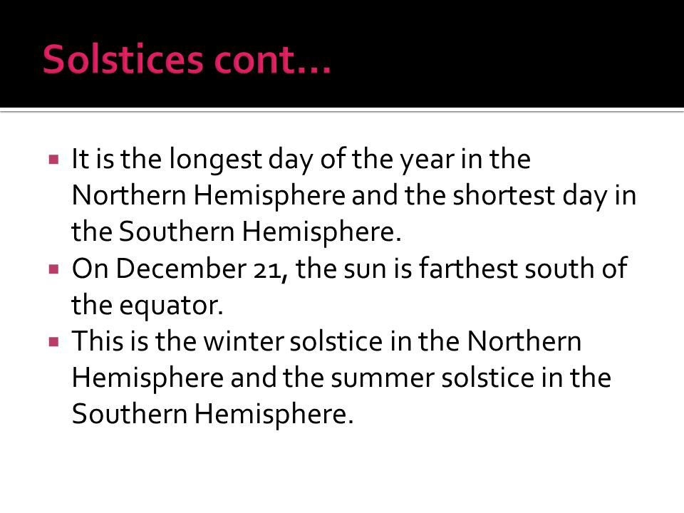 Solstices cont… It is the longest day of the year in the Northern Hemisphere and the shortest day in the Southern Hemisphere.