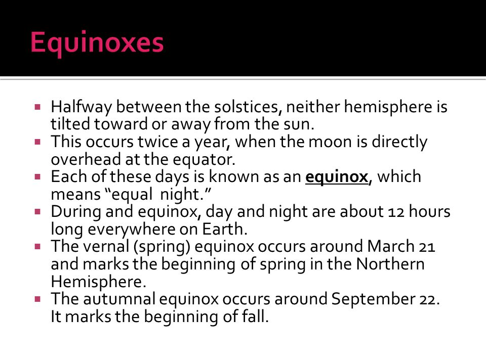 Equinoxes Halfway between the solstices, neither hemisphere is tilted toward or away from the sun.