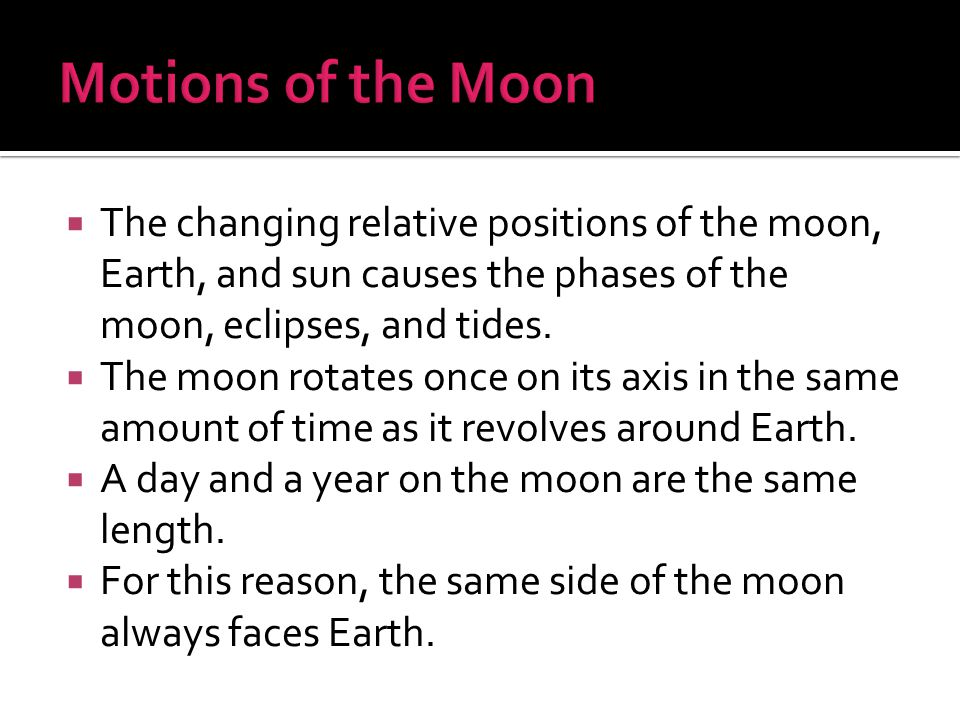 Motions of the Moon The changing relative positions of the moon, Earth, and sun causes the phases of the moon, eclipses, and tides.