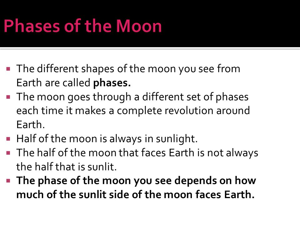 Phases of the Moon The different shapes of the moon you see from Earth are called phases.