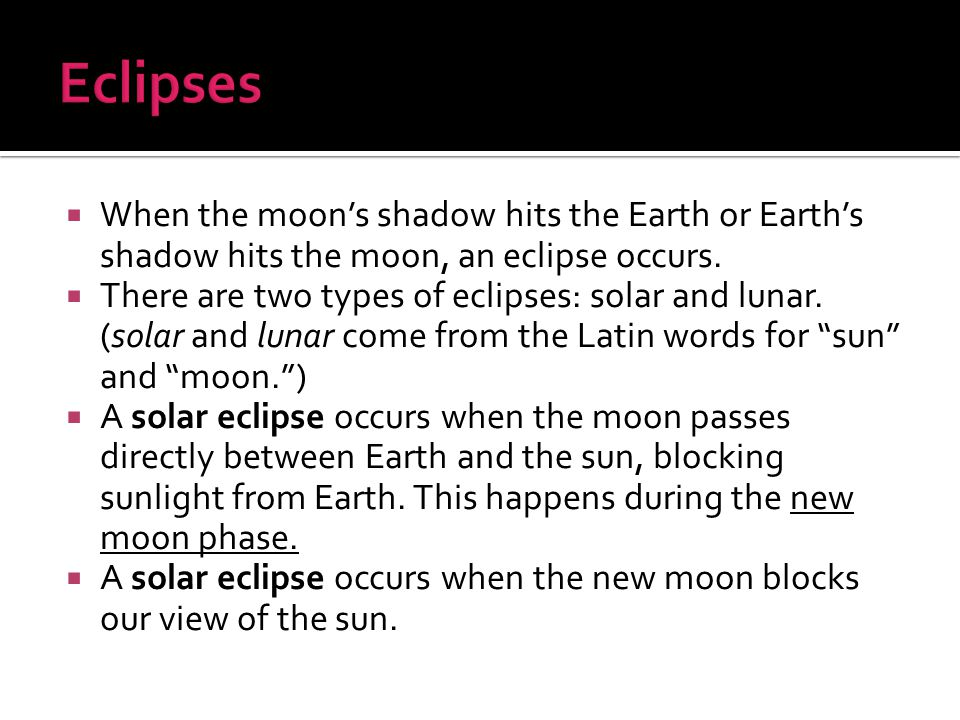 Eclipses When the moon's shadow hits the Earth or Earth's shadow hits the moon, an eclipse occurs.