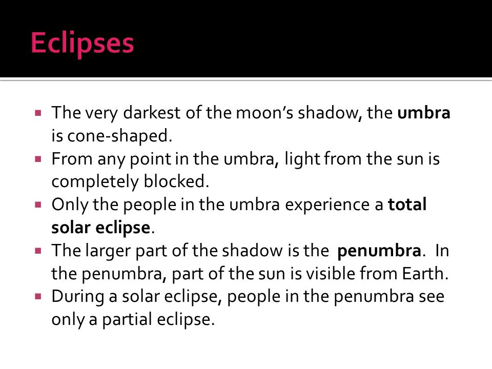 Eclipses The very darkest of the moon's shadow, the umbra is cone-shaped. From any point in the umbra, light from the sun is completely blocked.