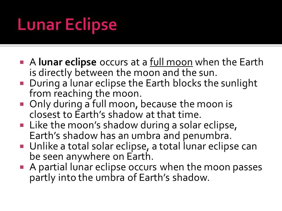 Lunar Eclipse A lunar eclipse occurs at a full moon when the Earth is directly between the moon and the sun.