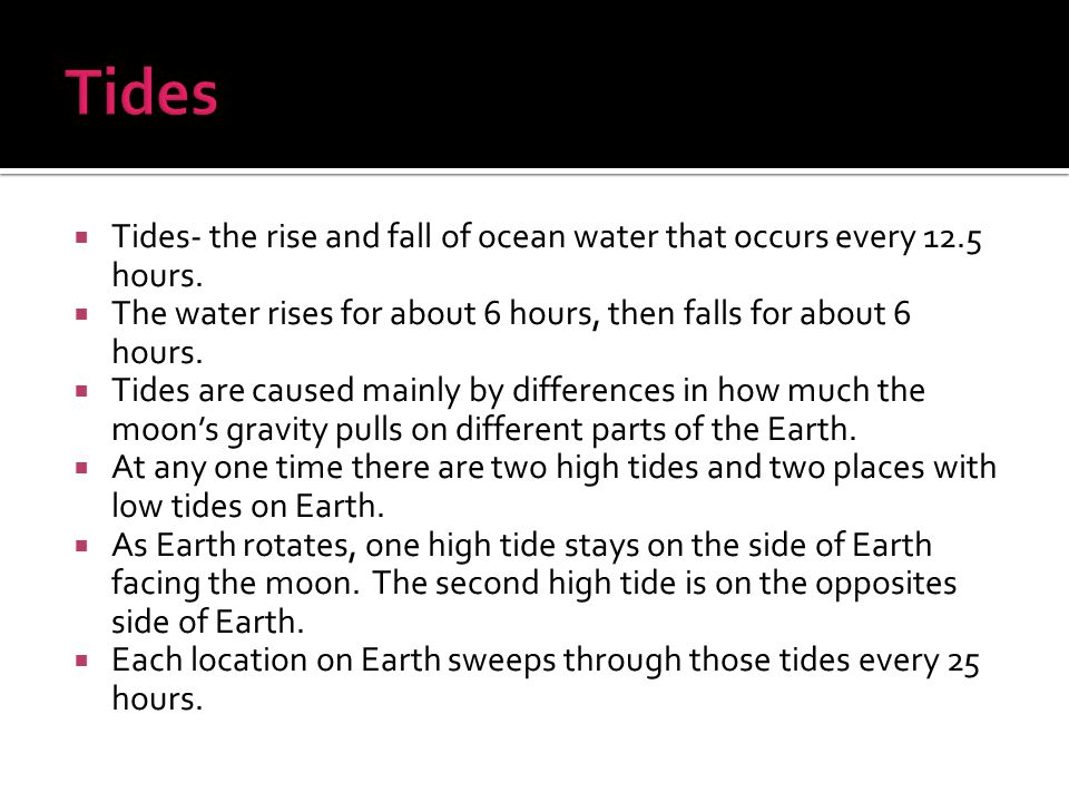 Tides Tides- the rise and fall of ocean water that occurs every 12.5 hours. The water rises for about 6 hours, then falls for about 6 hours.