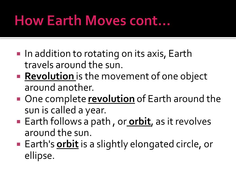 How Earth Moves cont… In addition to rotating on its axis, Earth travels around the sun. Revolution is the movement of one object around another.