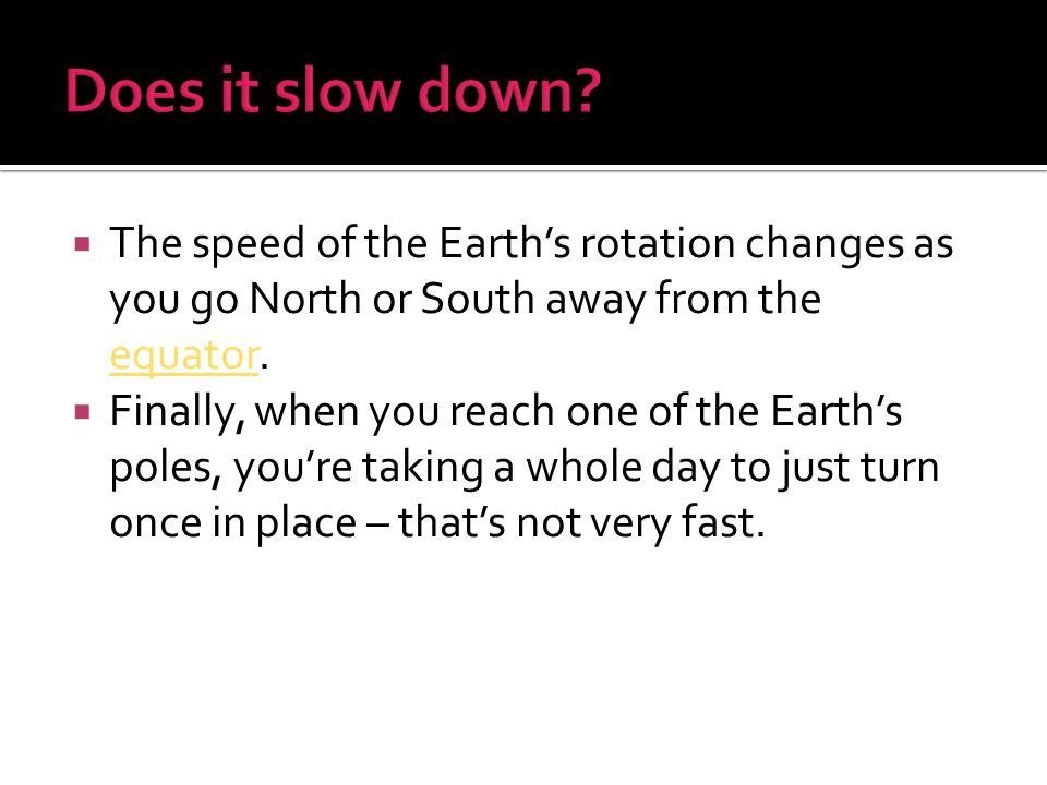 Does it slow down The speed of the Earth's rotation changes as you go North or South away from the equator.