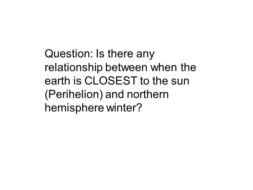 Question: Is there any relationship between when the earth is CLOSEST to the sun (Perihelion) and northern hemisphere winter