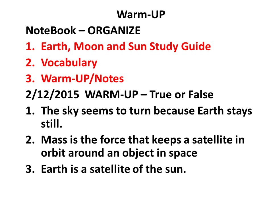 Warm-UP NoteBook – ORGANIZE. Earth, Moon and Sun Study Guide. Vocabulary. Warm-UP/Notes. 2/12/2015 WARM-UP – True or False.