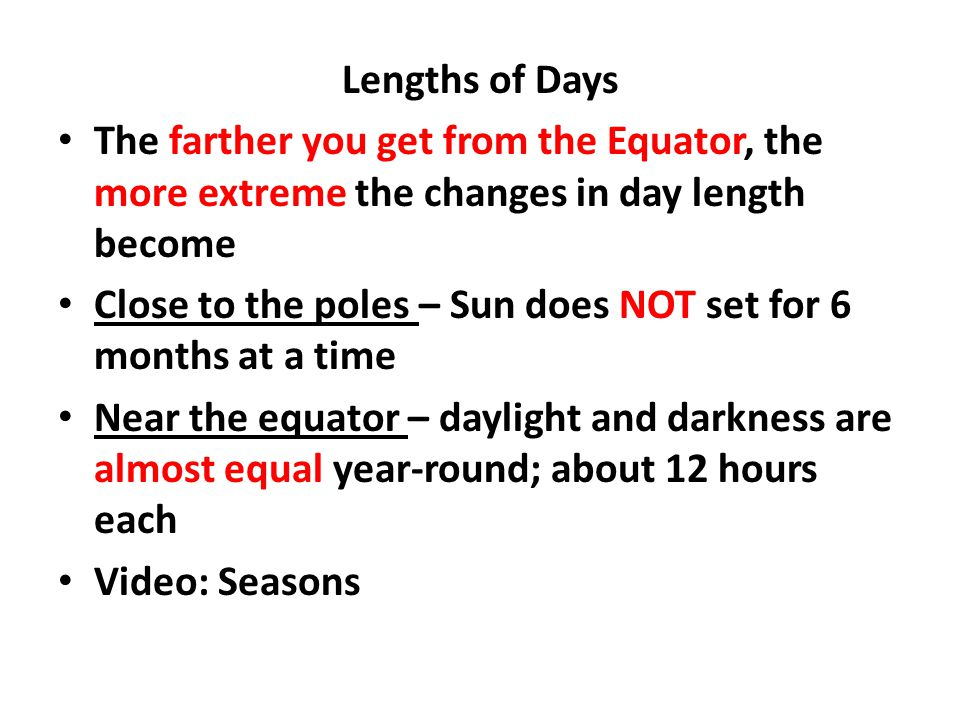 Lengths of Days The farther you get from the Equator, the more extreme the changes in day length become.