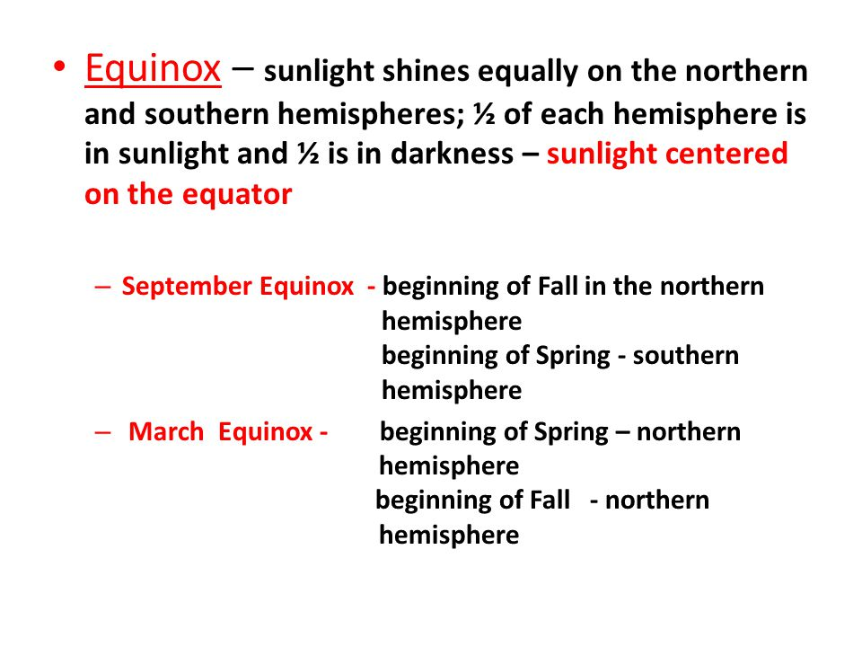 Equinox – sunlight shines equally on the northern and southern hemispheres; ½ of each hemisphere is in sunlight and ½ is in darkness – sunlight centered on the equator