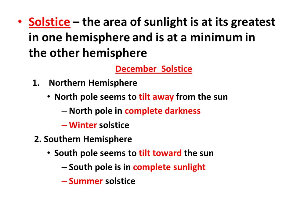 Solstice – the area of sunlight is at its greatest in one hemisphere and is at a minimum in the other hemisphere