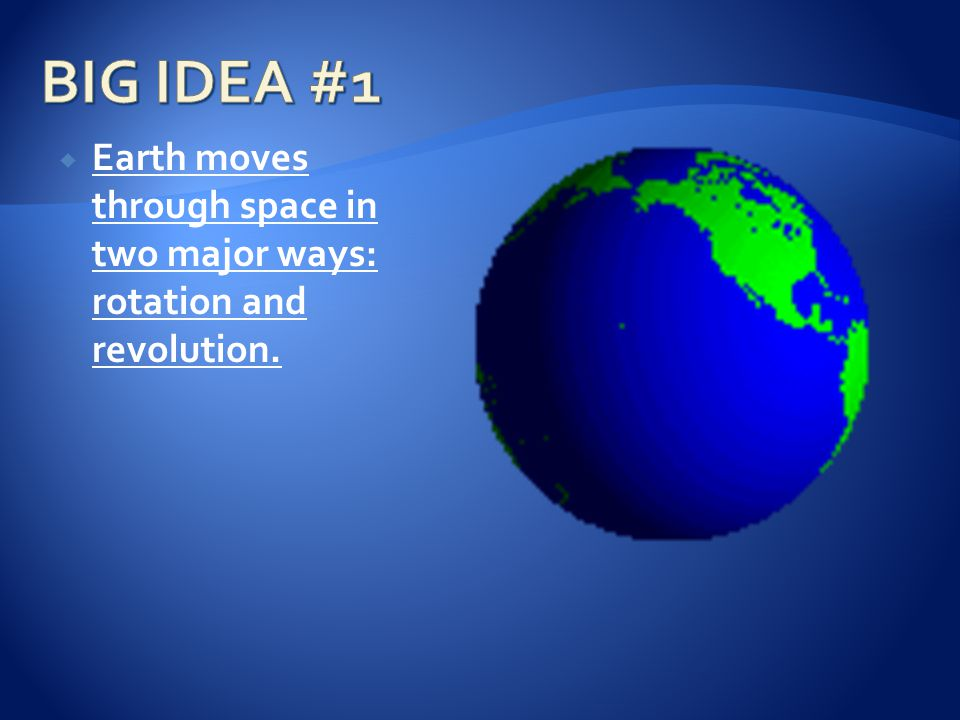 BIG IDEA #1 Earth moves through space in two major ways: rotation and revolution.