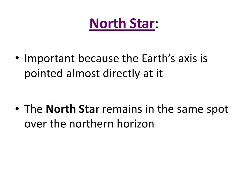 North Star: Important because the Earth's axis is pointed almost directly at it.