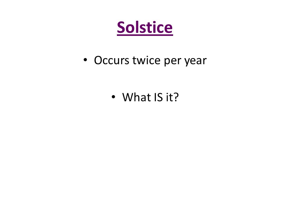 Solstice Occurs twice per year What IS it