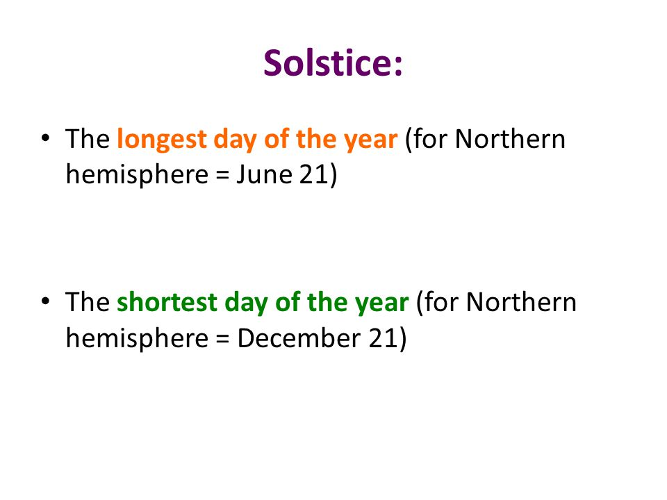 Solstice: The longest day of the year (for Northern hemisphere = June 21) The shortest day of the year (for Northern hemisphere = December 21)