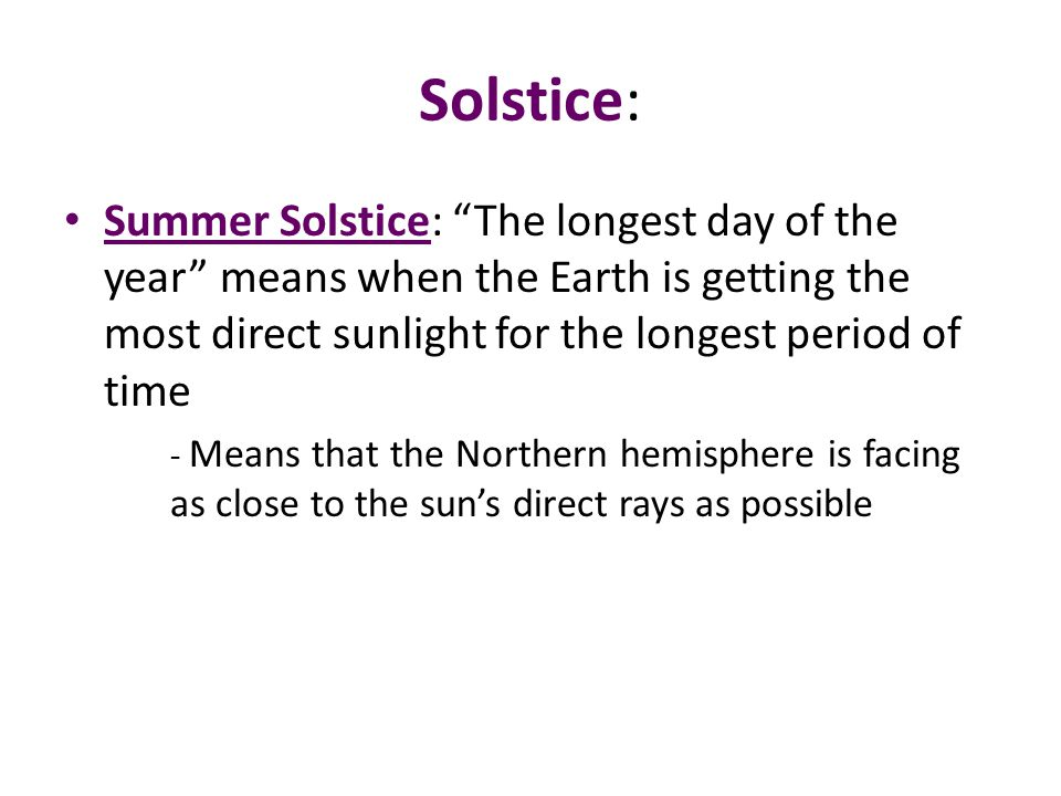 Solstice: Summer Solstice: The longest day of the year means when the Earth is getting the most direct sunlight for the longest period of time.