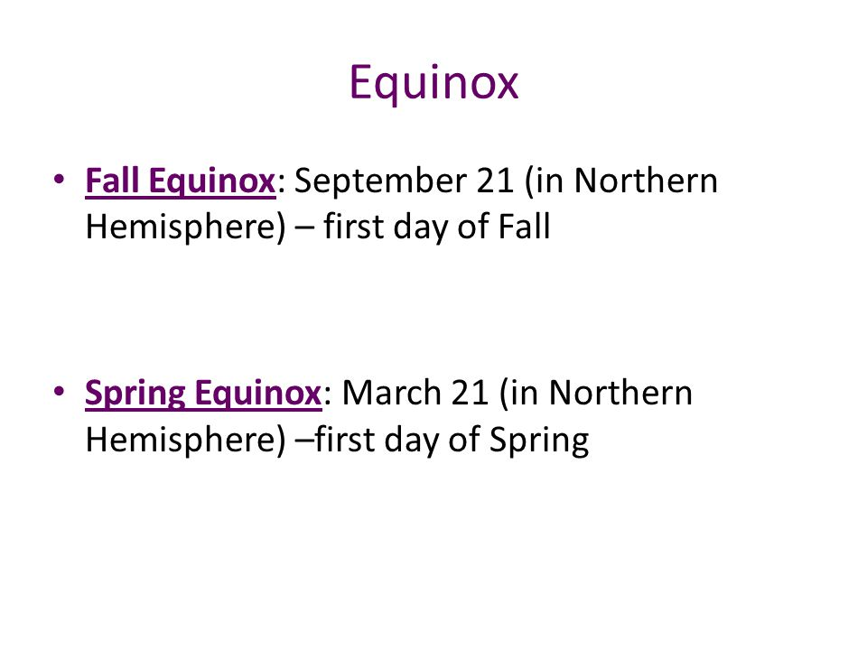 Equinox Fall Equinox: September 21 (in Northern Hemisphere) – first day of Fall.