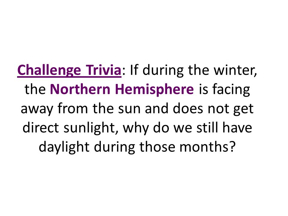 Challenge Trivia: If during the winter, the Northern Hemisphere is facing away from the sun and does not get direct sunlight, why do we still have daylight during those months
