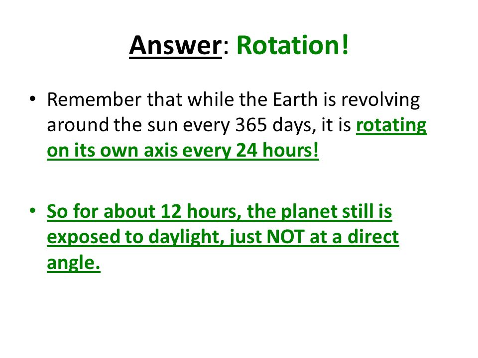 Answer: Rotation! Remember that while the Earth is revolving around the sun every 365 days, it is rotating on its own axis every 24 hours!