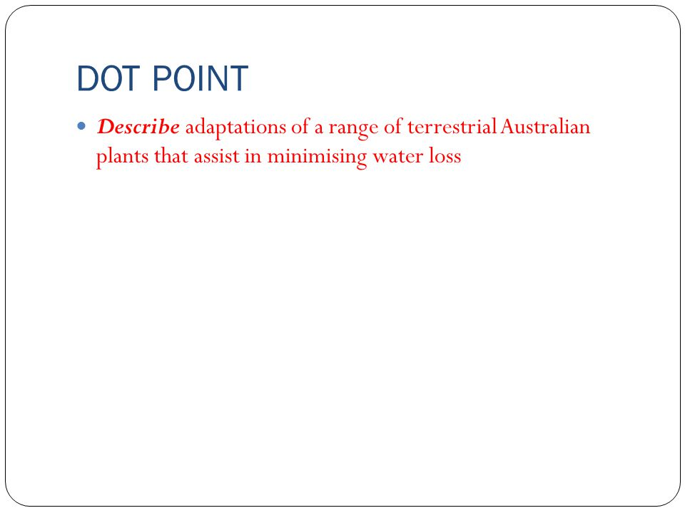 DOT POINT Describe adaptations of a range of terrestrial Australian plants that assist in minimising water loss.