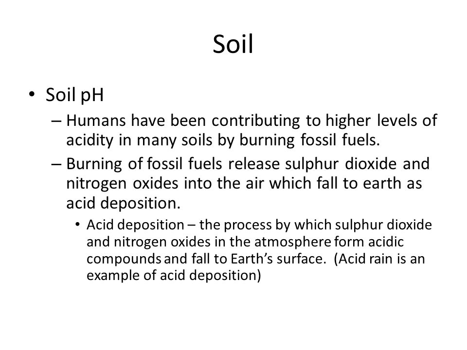 Soil Soil pH. Humans have been contributing to higher levels of acidity in many soils by burning fossil fuels.