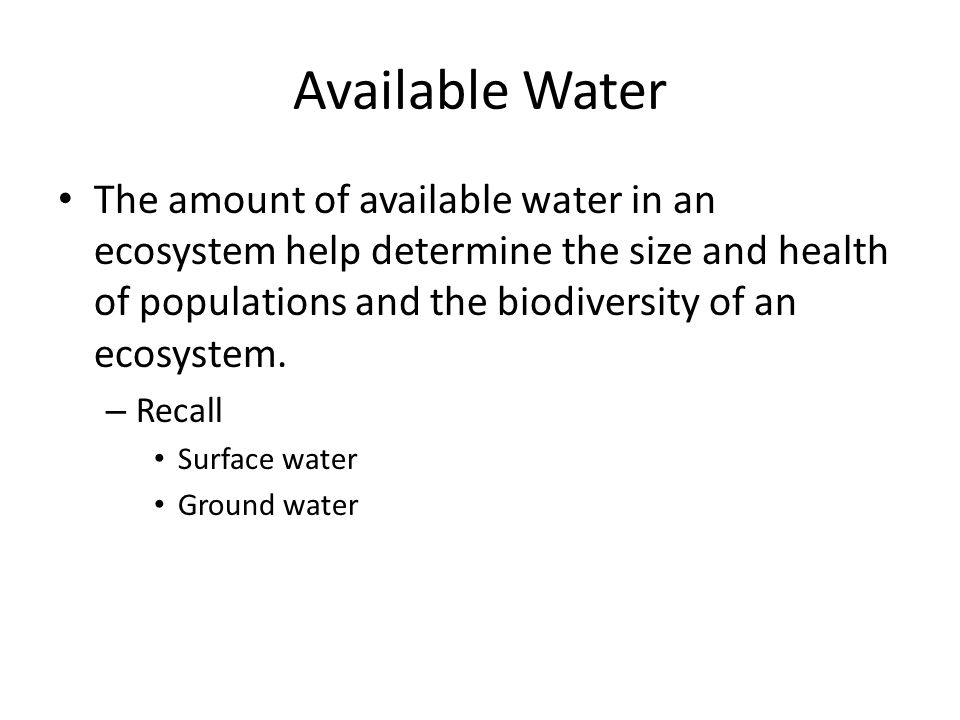 Available Water The amount of available water in an ecosystem help determine the size and health of populations and the biodiversity of an ecosystem.