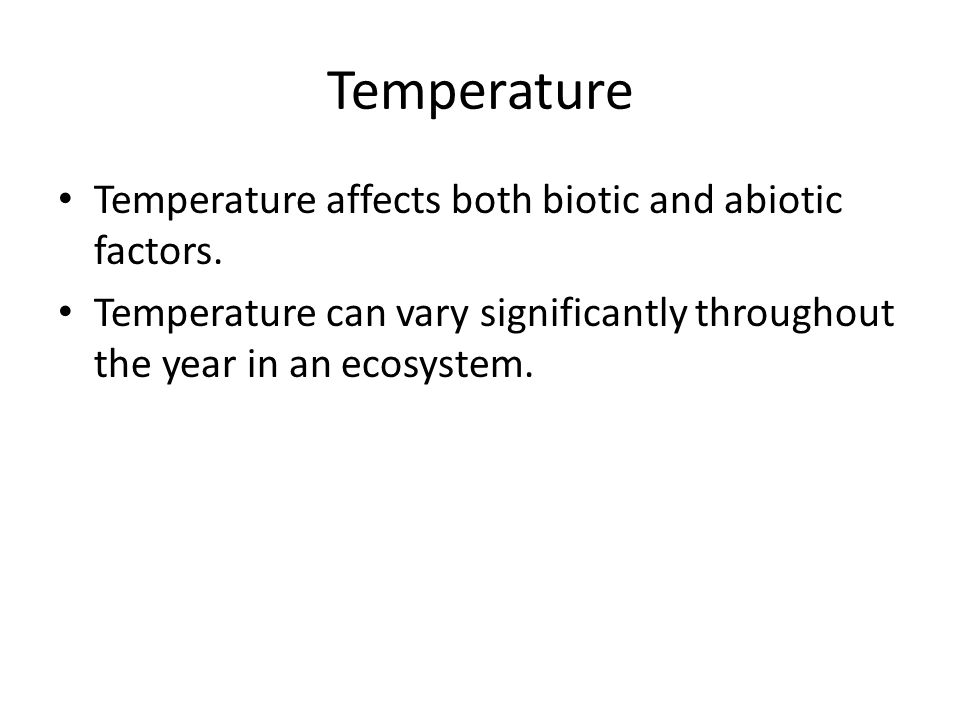 Temperature Temperature affects both biotic and abiotic factors.