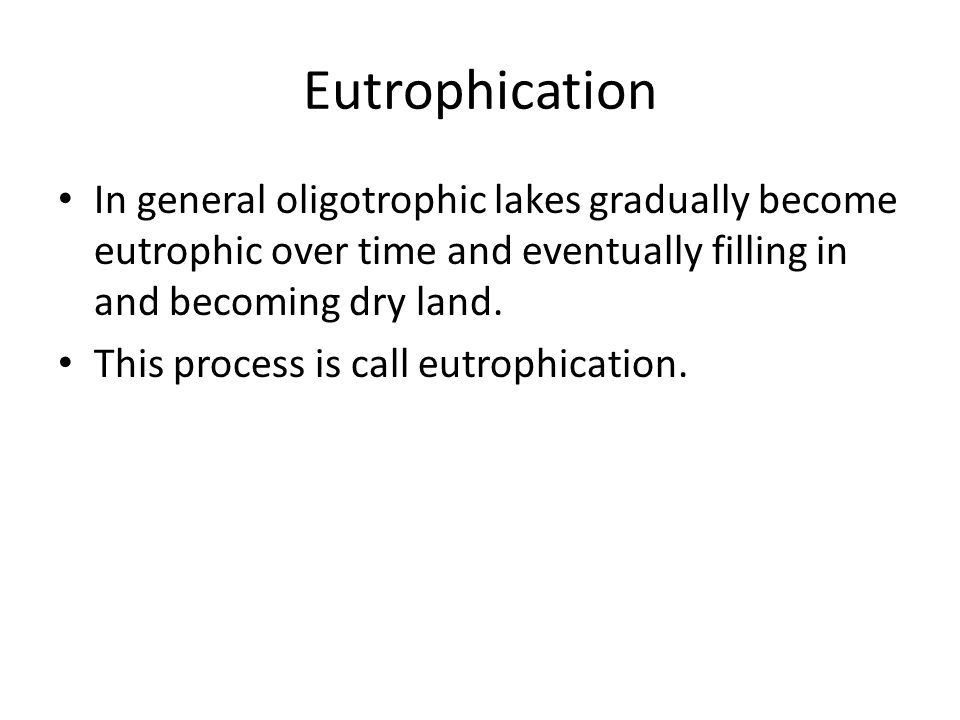 Eutrophication In general oligotrophic lakes gradually become eutrophic over time and eventually filling in and becoming dry land.