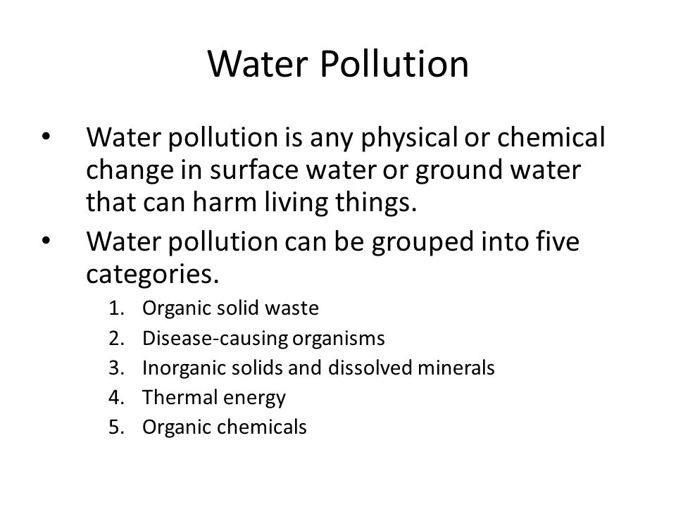 Water Pollution Water pollution is any physical or chemical change in surface water or ground water that can harm living things.