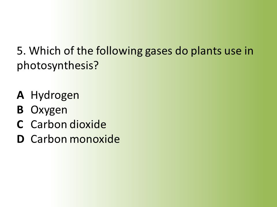 5. Which of the following gases do plants use in photosynthesis. A