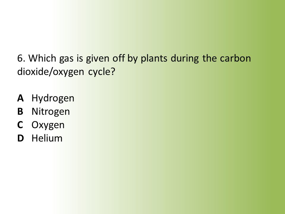 6. Which gas is given off by plants during the carbon dioxide/oxygen cycle.