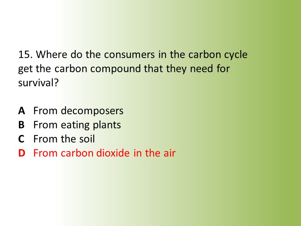 15. Where do the consumers in the carbon cycle get the carbon compound that they need for survival.