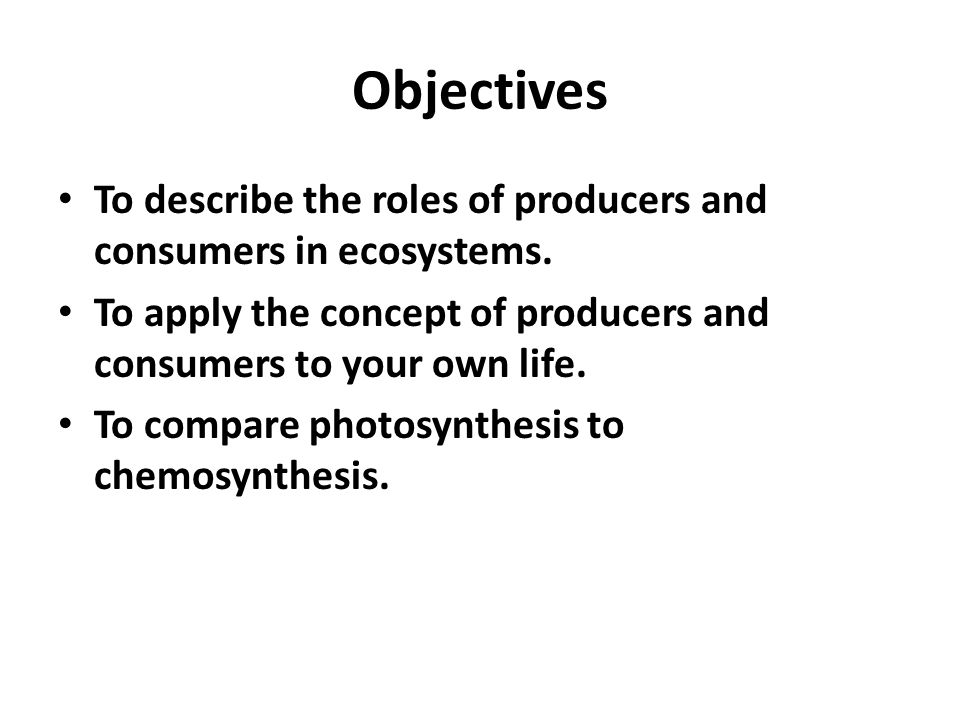 Objectives To describe the roles of producers and consumers in ecosystems. To apply the concept of producers and consumers to your own life.
