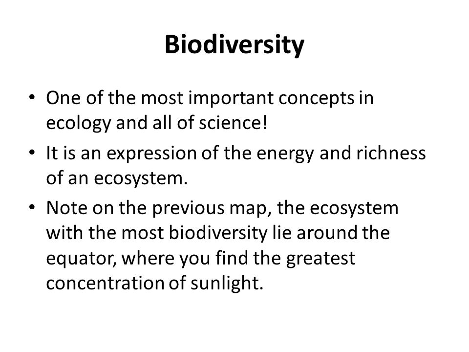 Biodiversity One of the most important concepts in ecology and all of science! It is an expression of the energy and richness of an ecosystem.