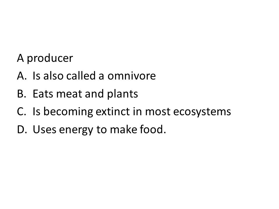 A producer Is also called a omnivore. Eats meat and plants. Is becoming extinct in most ecosystems.