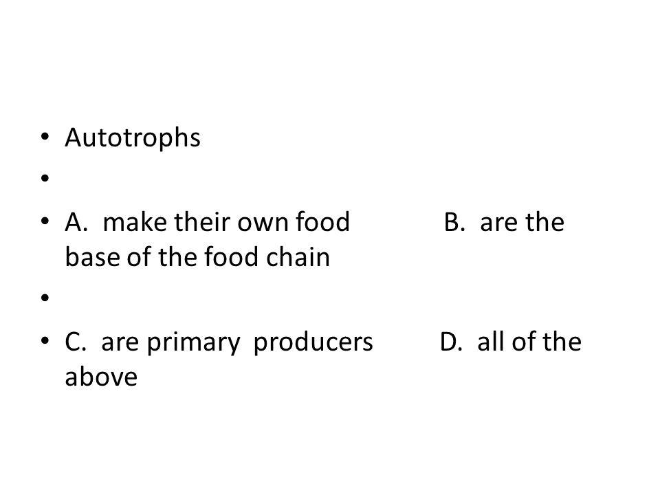Autotrophs A. make their own food B.