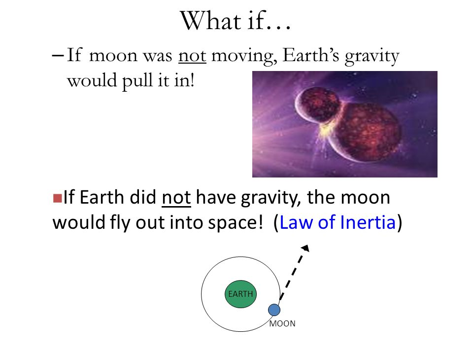 What if… If moon was not moving, Earth's gravity would pull it in!