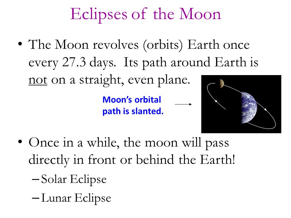 Eclipses of the Moon The Moon revolves (orbits) Earth once every 27.3 days. Its path around Earth is not on a straight, even plane.