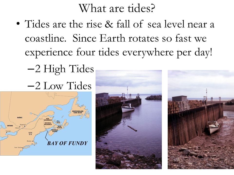 What are tides Tides are the rise & fall of sea level near a coastline. Since Earth rotates so fast we experience four tides everywhere per day!