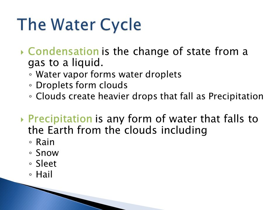 The Water Cycle Condensation is the change of state from a gas to a liquid. Water vapor forms water droplets.