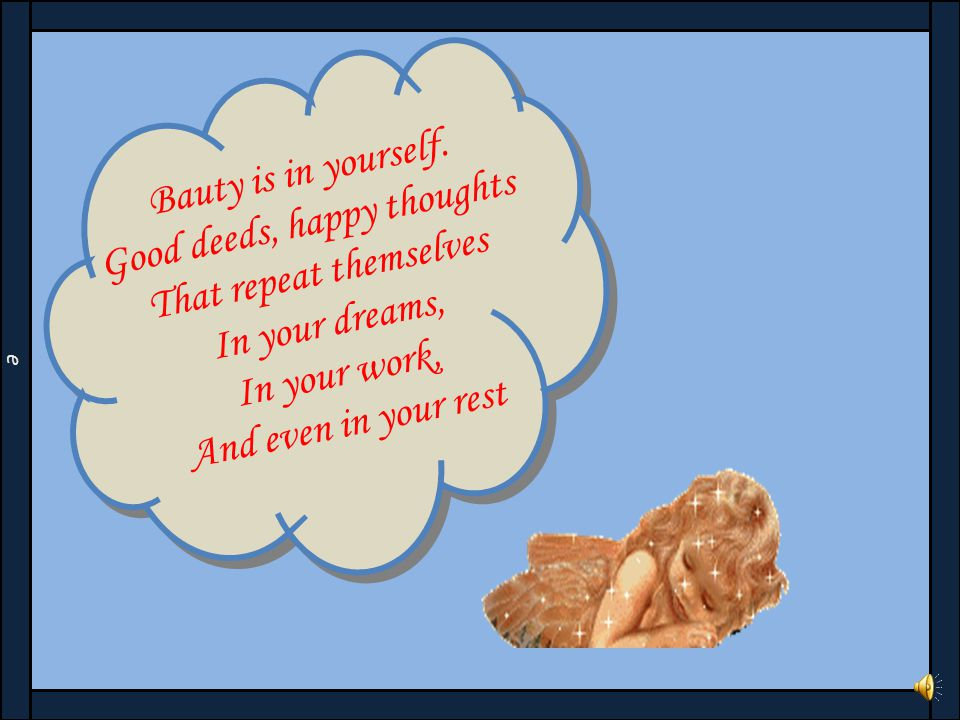 Good deeds, happy thoughts That repeat themselves In your dreams,