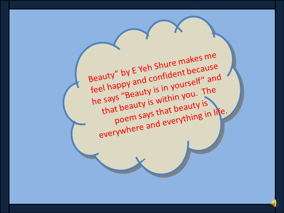 Beauty by E Yeh Shure makes me feel happy and confident because he says Beauty is in yourself and that beauty is within you.