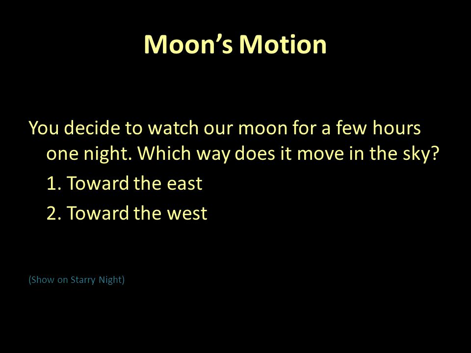 Moon's Motion You decide to watch our moon for a few hours one night. Which way does it move in the sky
