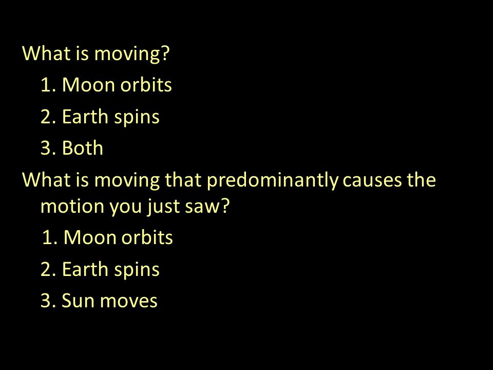 What is moving. 1. Moon orbits 2. Earth spins 3