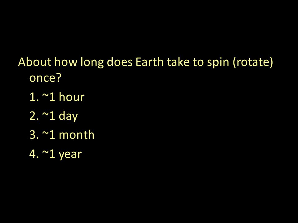 About how long does Earth take to spin (rotate) once 1. ~1 hour