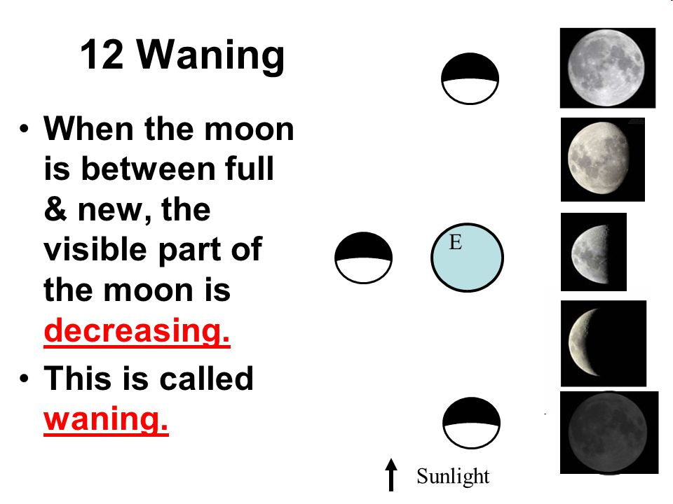 12 Waning When the moon is between full & new, the visible part of the moon is decreasing. This is called waning.