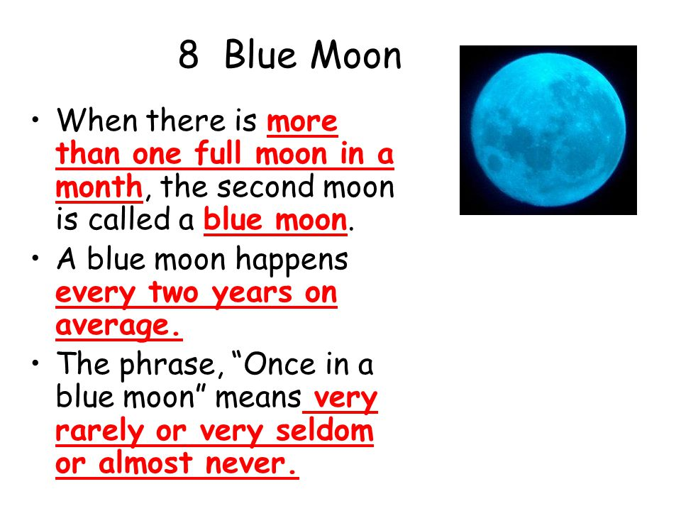 8 Blue Moon When there is more than one full moon in a month, the second moon is called a blue moon.